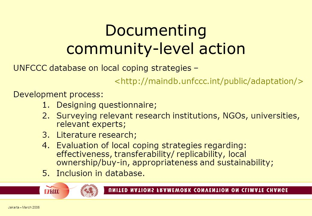 Jakarta – March 2006 Documenting community-level action UNFCCC database on local coping strategies – Development process: 1.Designing questionnaire; 2.Surveying relevant research institutions, NGOs, universities, relevant experts; 3.Literature research; 4.Evaluation of local coping strategies regarding: effectiveness, transferability/ replicability, local ownership/buy-in, appropriateness and sustainability; 5.Inclusion in database.