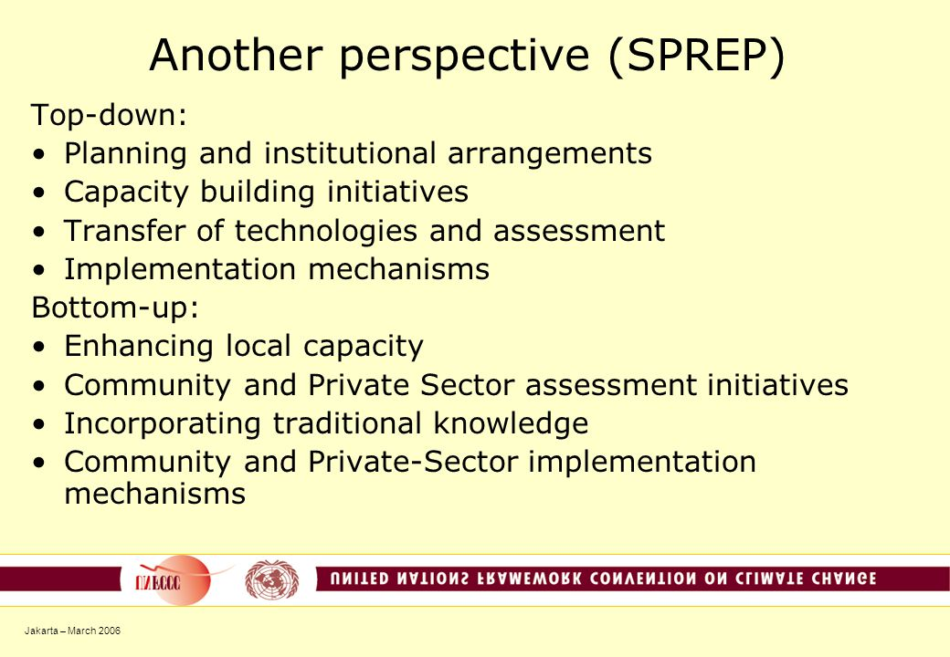Jakarta – March 2006 Another perspective (SPREP) Top-down: Planning and institutional arrangements Capacity building initiatives Transfer of technologies and assessment Implementation mechanisms Bottom-up: Enhancing local capacity Community and Private Sector assessment initiatives Incorporating traditional knowledge Community and Private-Sector implementation mechanisms