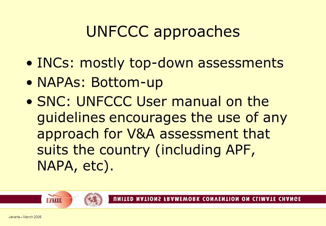 Jakarta – March 2006 UNFCCC approaches INCs: mostly top-down assessments NAPAs: Bottom-up SNC: UNFCCC User manual on the guidelines encourages the use