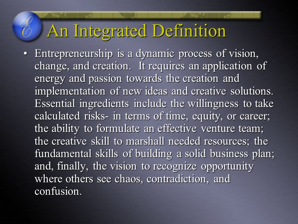 An Integrated Definition Entrepreneurship is a dynamic process of vision, change, and creation. It requires an application of energy and passion towar