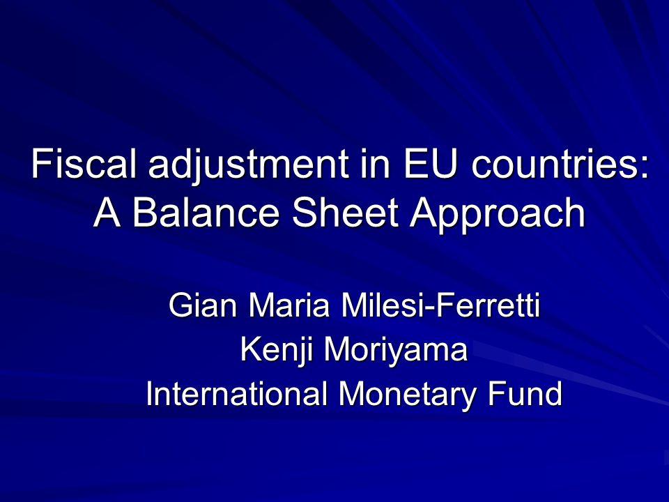 Fiscal adjustment in EU countries: A Balance Sheet Approach Gian Maria Milesi-Ferretti Kenji Moriyama International Monetary Fund
