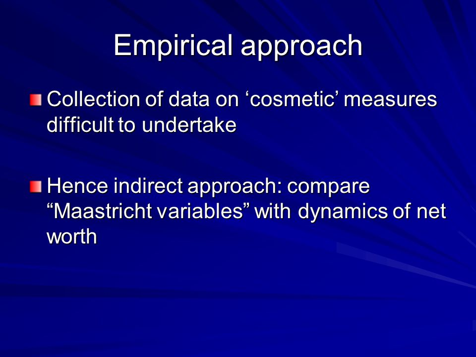 Empirical approach Collection of data on 'cosmetic' measures difficult to undertake Hence indirect approach: compare Maastricht variables with dynamics of net worth