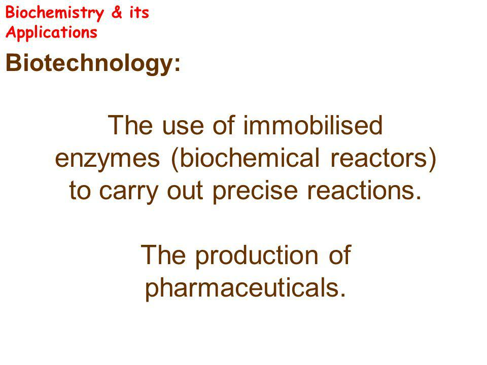 Biotechnology: The use of immobilised enzymes (biochemical reactors) to carry out precise reactions. The production of pharmaceuticals. Biochemistry &