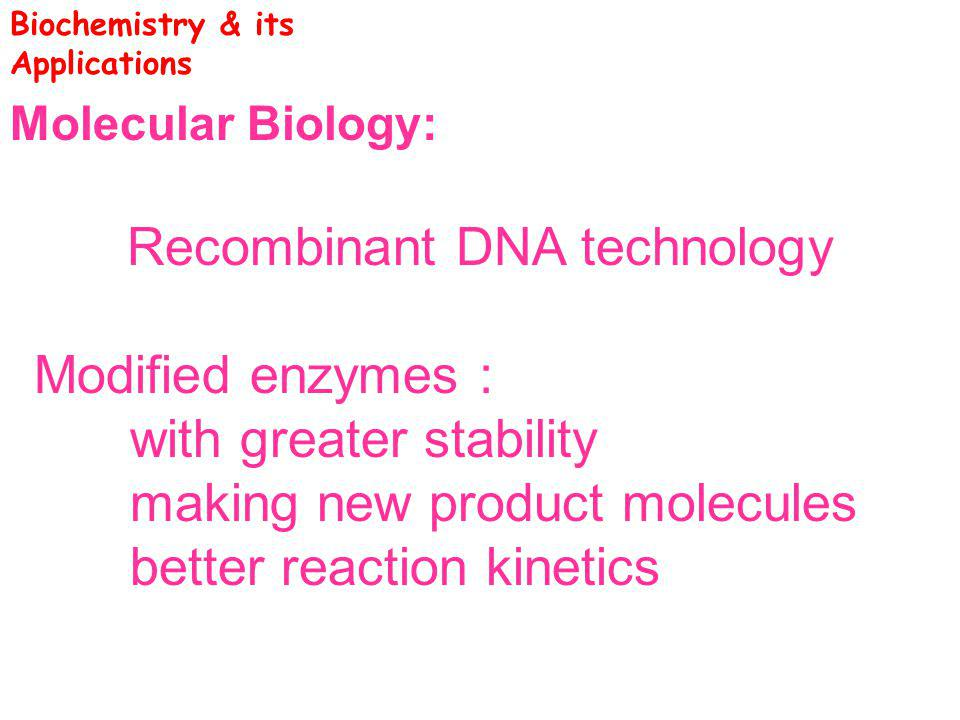 Molecular Biology: Recombinant DNA technology Modified enzymes : with greater stability making new product molecules better reaction kinetics Biochemi