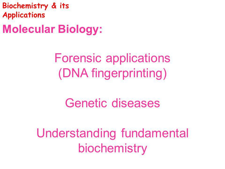 Molecular Biology: Forensic applications (DNA fingerprinting) Genetic diseases Understanding fundamental biochemistry Biochemistry & its Applications
