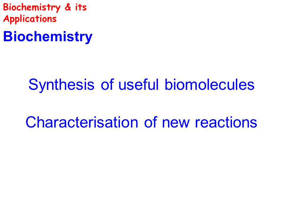 Biochemistry Synthesis of useful biomolecules Characterisation of new reactions Biochemistry & its Applications