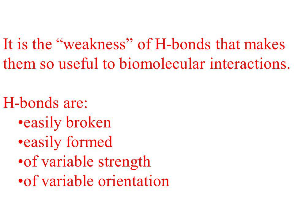 "It is the ""weakness"" of H-bonds that makes them so useful to biomolecular interactions. H-bonds are: easily broken easily formed of variable strength"