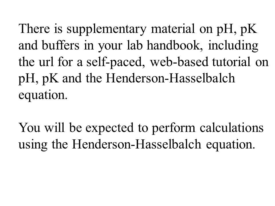 There is supplementary material on pH, pK and buffers in your lab handbook, including the url for a self-paced, web-based tutorial on pH, pK and the H