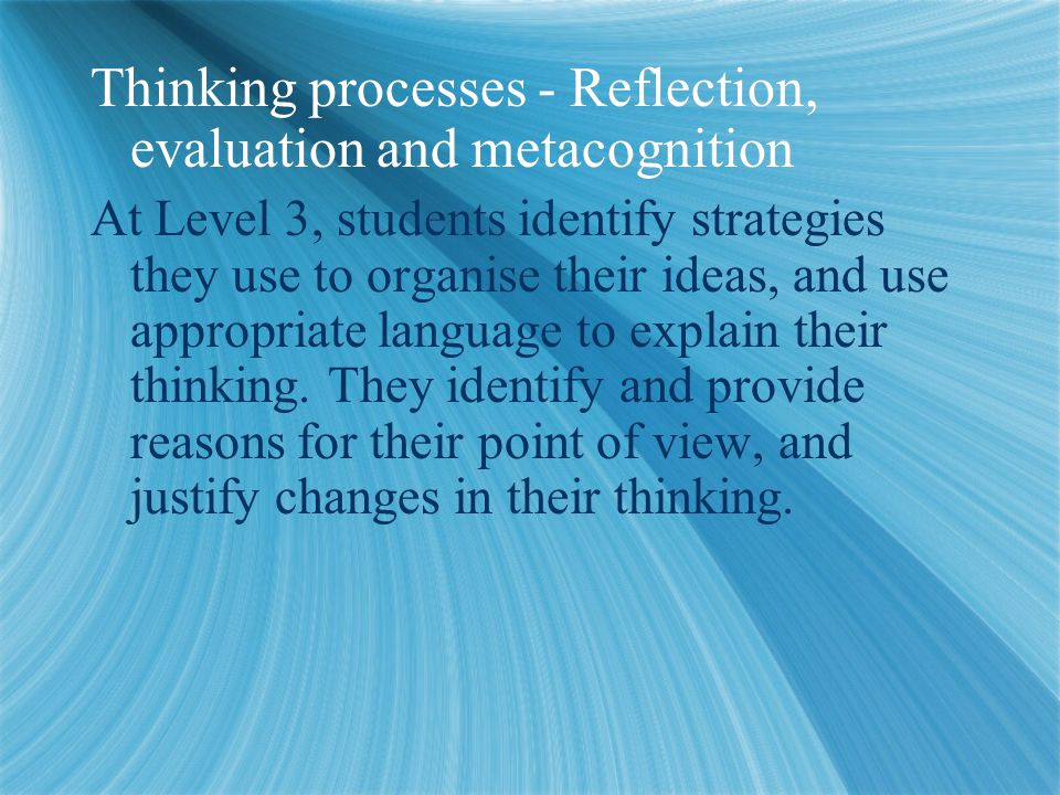 Thinking processes - Reflection, evaluation and metacognition At Level 3, students identify strategies they use to organise their ideas, and use appropriate language to explain their thinking.