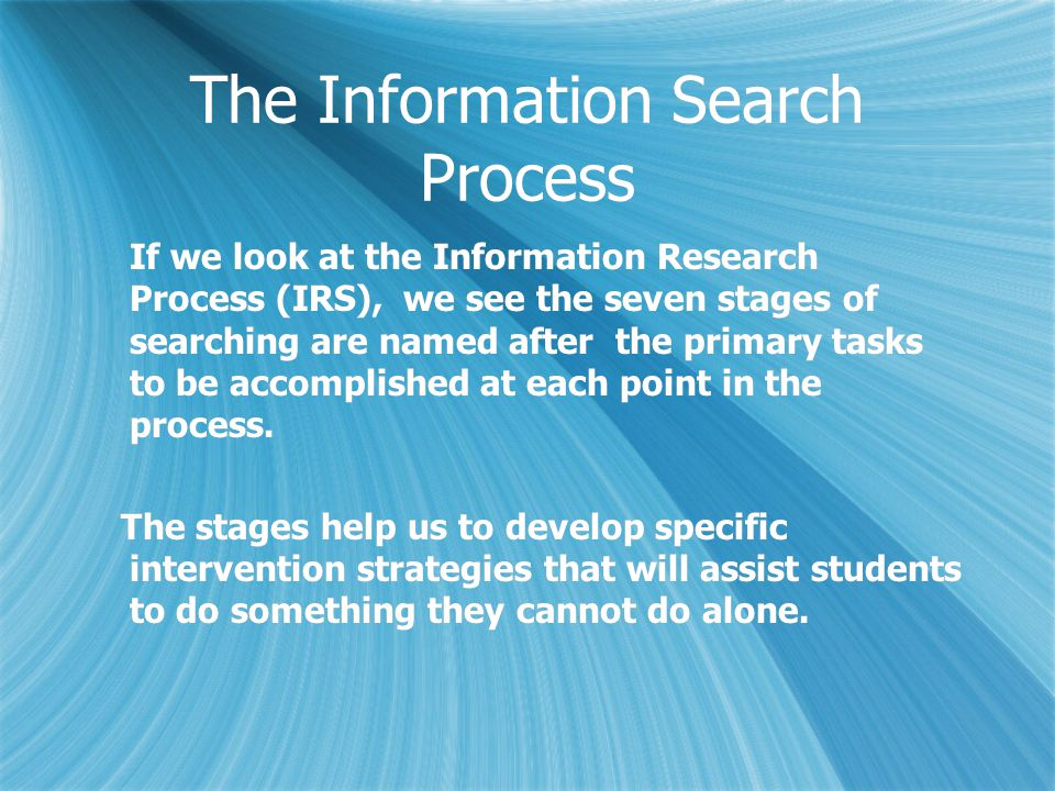 The first stage of the process is; Initiation: when confronted with an information need, students contemplate what they already know, what they want and need to find out Strategies that support this stage;  Understanding how a discipline builds knowledge and modes of inquiry  Establishing existing / prior knowledge: novice knowledge (what I know about  Mapping existing knowledge: Central concepts and relationships: concept mapping and mind mapping  Building engagement  Developing curiosity and motivation  Understand real world relevance and importance of the enquiry  Dealing with the affective dimensions: doubt, uncertainty  Time management, task organization, process and effort management  Know when, where, and how to get help and guidance The first stage of the process is; Initiation: when confronted with an information need, students contemplate what they already know, what they want and need to find out Strategies that support this stage;  Understanding how a discipline builds knowledge and modes of inquiry  Establishing existing / prior knowledge: novice knowledge (what I know about  Mapping existing knowledge: Central concepts and relationships: concept mapping and mind mapping  Building engagement  Developing curiosity and motivation  Understand real world relevance and importance of the enquiry  Dealing with the affective dimensions: doubt, uncertainty  Time management, task organization, process and effort management  Know when, where, and how to get help and guidance