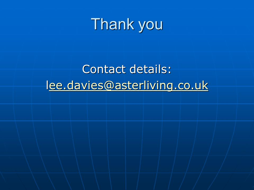 Thank you Contact details: lee.davies@asterliving.co.uk ee.davies@asterliving.co.uk