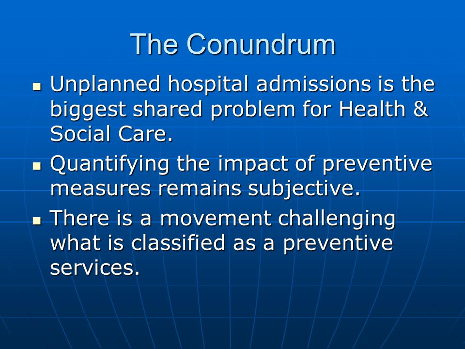 The Conundrum Unplanned hospital admissions is the biggest shared problem for Health & Social Care.