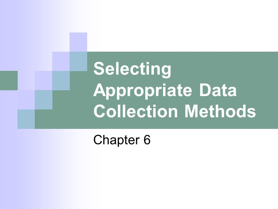 Selecting Appropriate Data Collection Methods Chapter 6