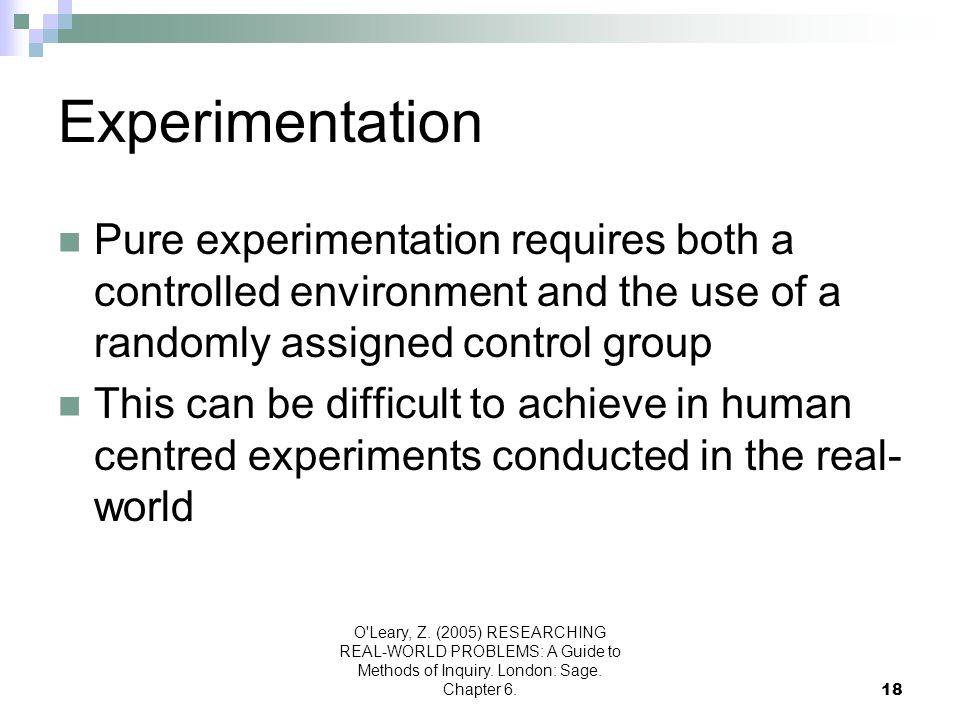 O'Leary, Z. (2005) RESEARCHING REAL-WORLD PROBLEMS: A Guide to Methods of Inquiry. London: Sage. Chapter 6.18 Experimentation Pure experimentation req