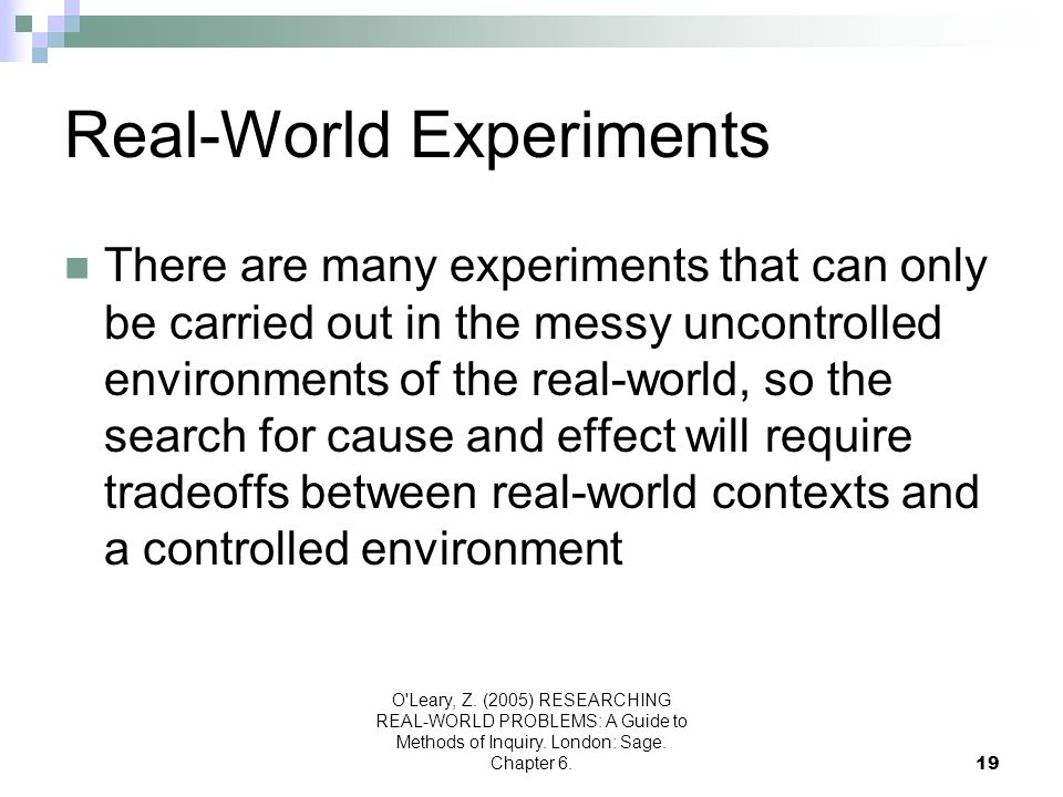 O'Leary, Z. (2005) RESEARCHING REAL-WORLD PROBLEMS: A Guide to Methods of Inquiry. London: Sage. Chapter 6.19 Real-World Experiments There are many ex