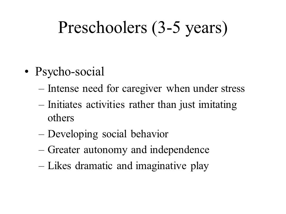 Preschoolers (3-5 years) Psycho-social –Intense need for caregiver when under stress –Initiates activities rather than just imitating others –Developi