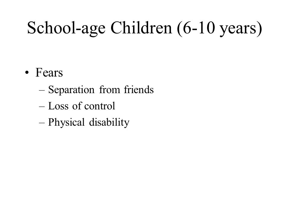 School-age Children (6-10 years) Fears –Separation from friends –Loss of control –Physical disability