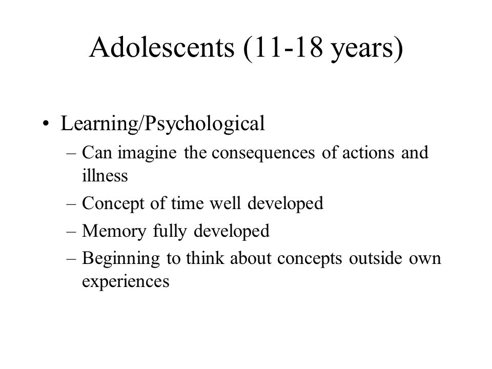 Adolescents (11-18 years) Learning/Psychological –Can imagine the consequences of actions and illness –Concept of time well developed –Memory fully de