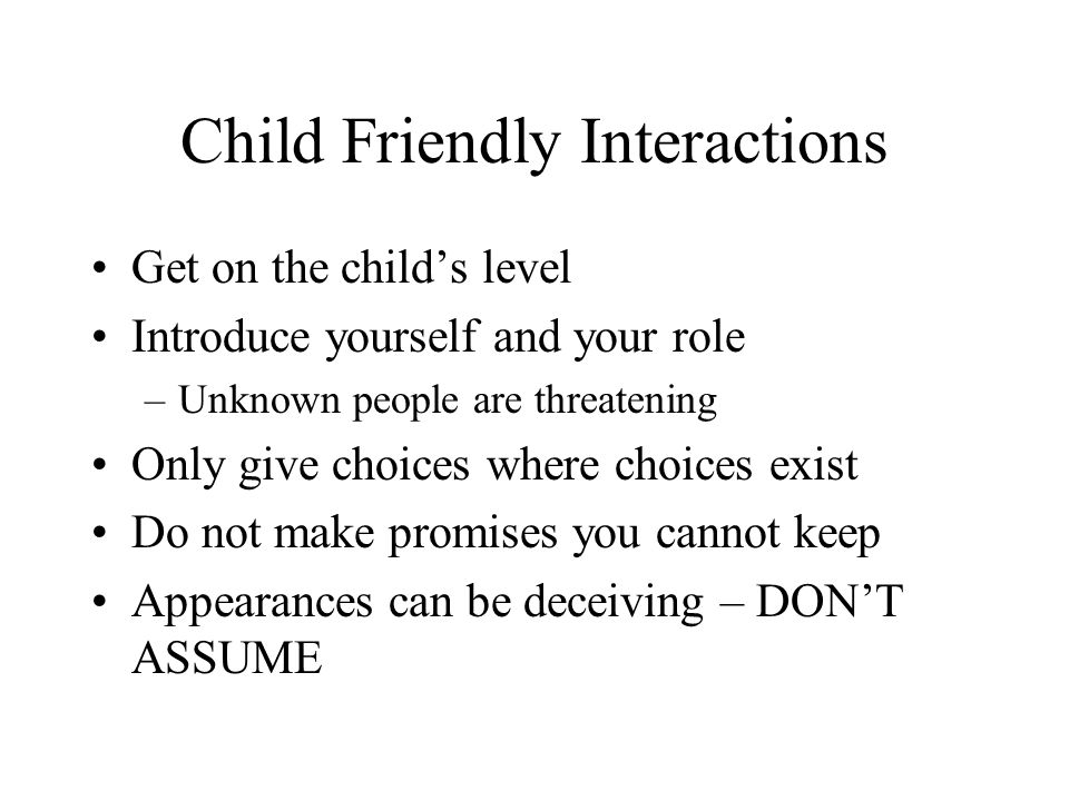 Child Friendly Interactions Get on the child's level Introduce yourself and your role –Unknown people are threatening Only give choices where choices