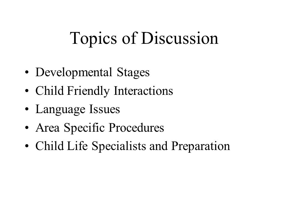 Topics of Discussion Developmental Stages Child Friendly Interactions Language Issues Area Specific Procedures Child Life Specialists and Preparation