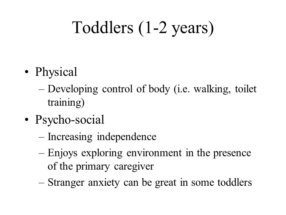 Toddlers (1-2 years) Physical –Developing control of body (i.e. walking, toilet training) Psycho-social –Increasing independence –Enjoys exploring env
