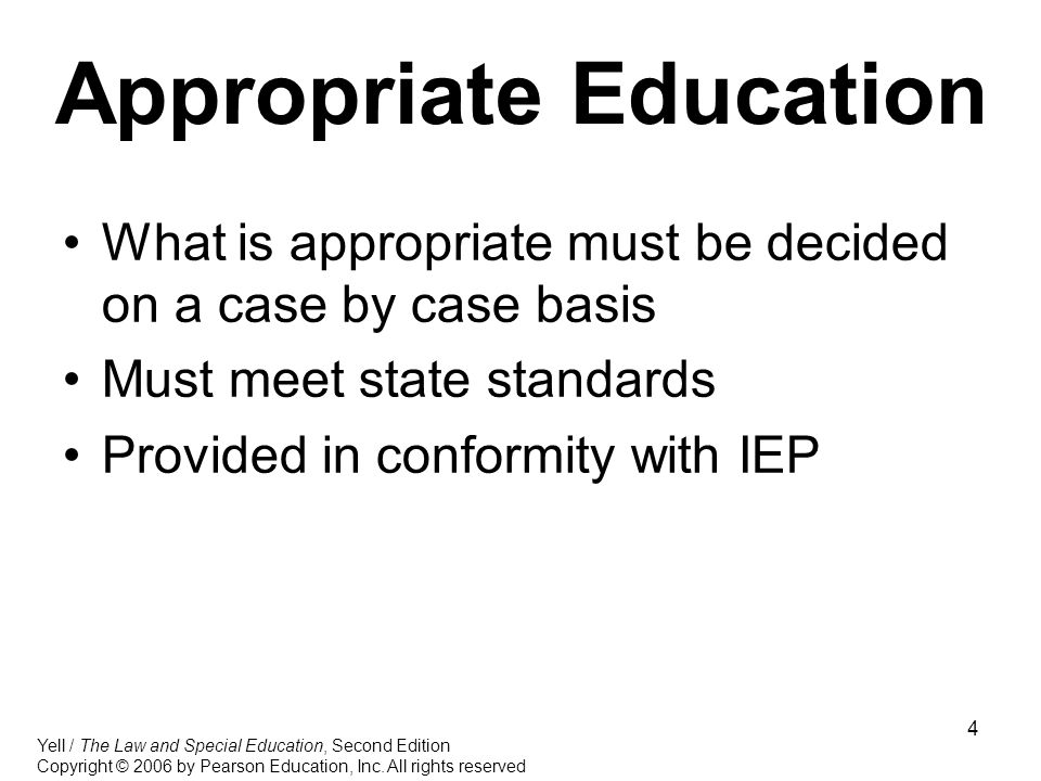 4 Appropriate Education What is appropriate must be decided on a case by case basis Must meet state standards Provided in conformity with IEP Yell / The Law and Special Education, Second Edition Copyright © 2006 by Pearson Education, Inc.