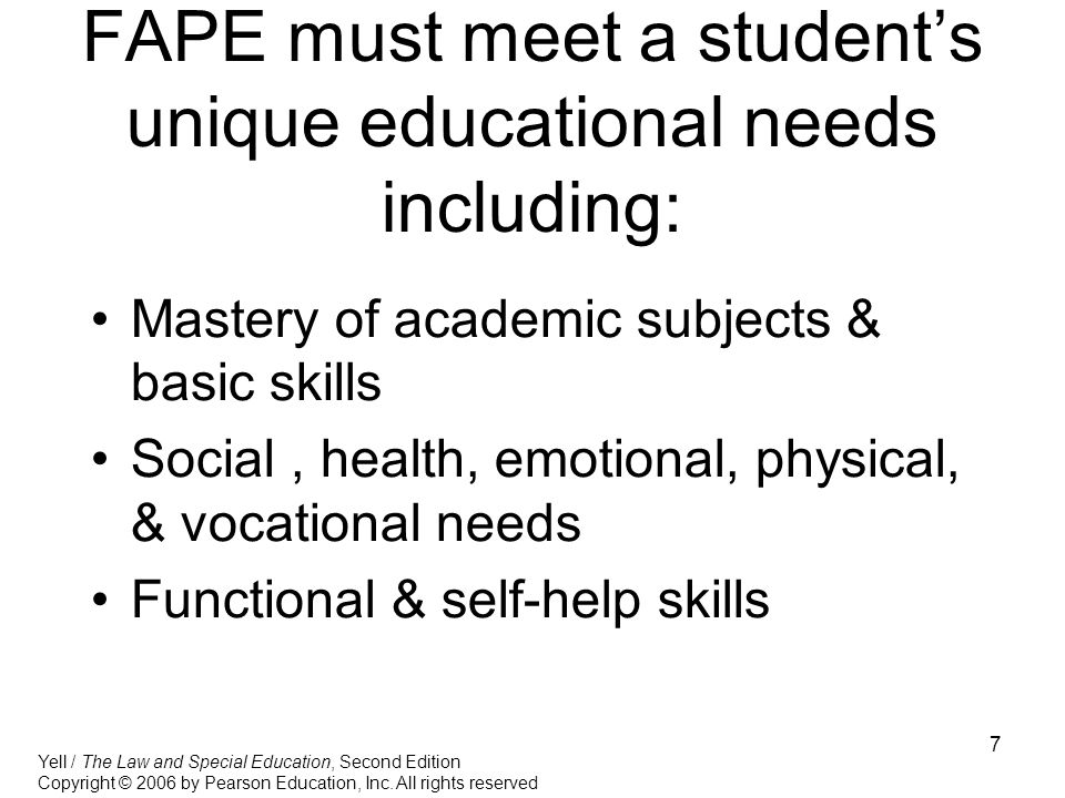 7 FAPE must meet a student's unique educational needs including: Mastery of academic subjects & basic skills Social, health, emotional, physical, & vocational needs Functional & self-help skills Yell / The Law and Special Education, Second Edition Copyright © 2006 by Pearson Education, Inc.