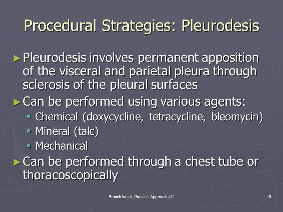 Bronch Intern; Practical Approach #12 Procedural Strategies: Pleurodesis ► Pleurodesis involves permanent apposition of the visceral and parietal pleu