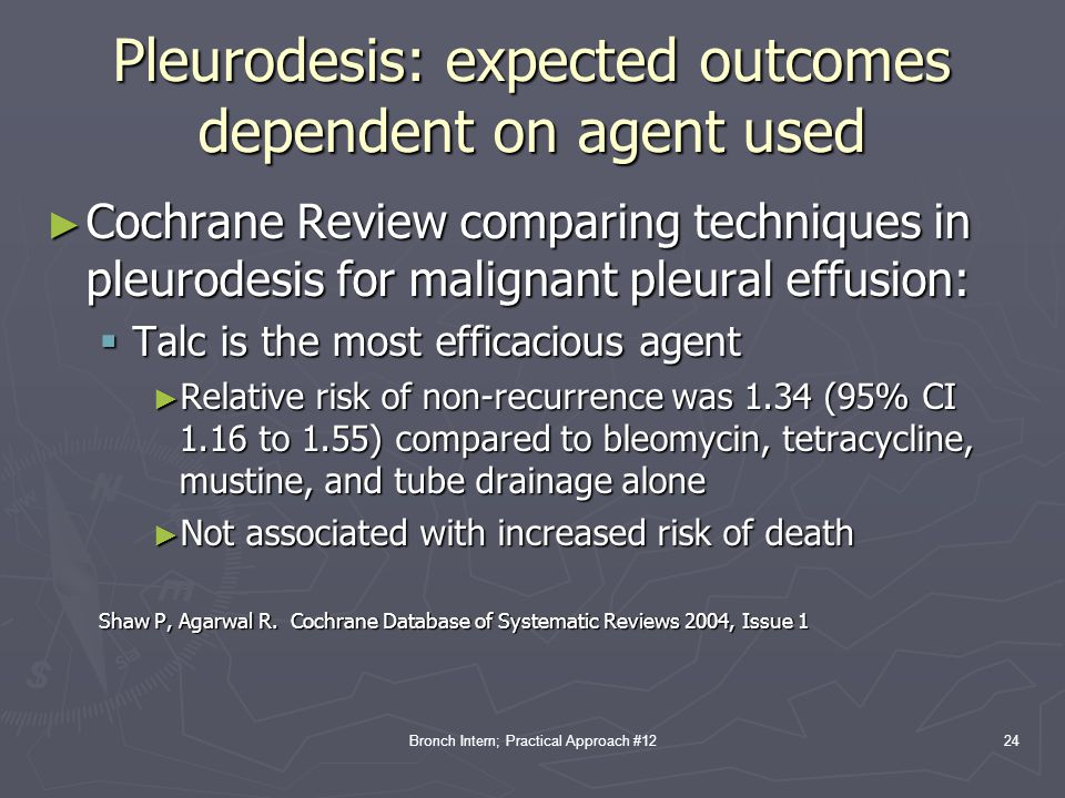 Bronch Intern; Practical Approach #12 Pleurodesis: expected outcomes dependent on agent used ► Cochrane Review comparing techniques in pleurodesis for