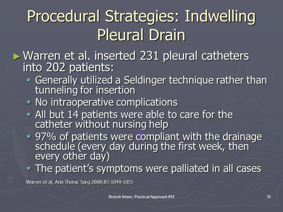 Bronch Intern; Practical Approach #12 Procedural Strategies: Indwelling Pleural Drain 35 ► Warren et al. inserted 231 pleural catheters into 202 patie