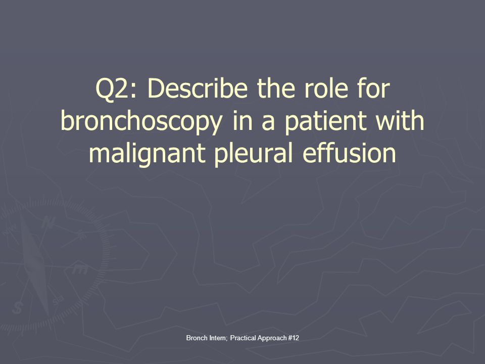 Bronch Intern; Practical Approach #12 Q2: Describe the role for bronchoscopy in a patient with malignant pleural effusion