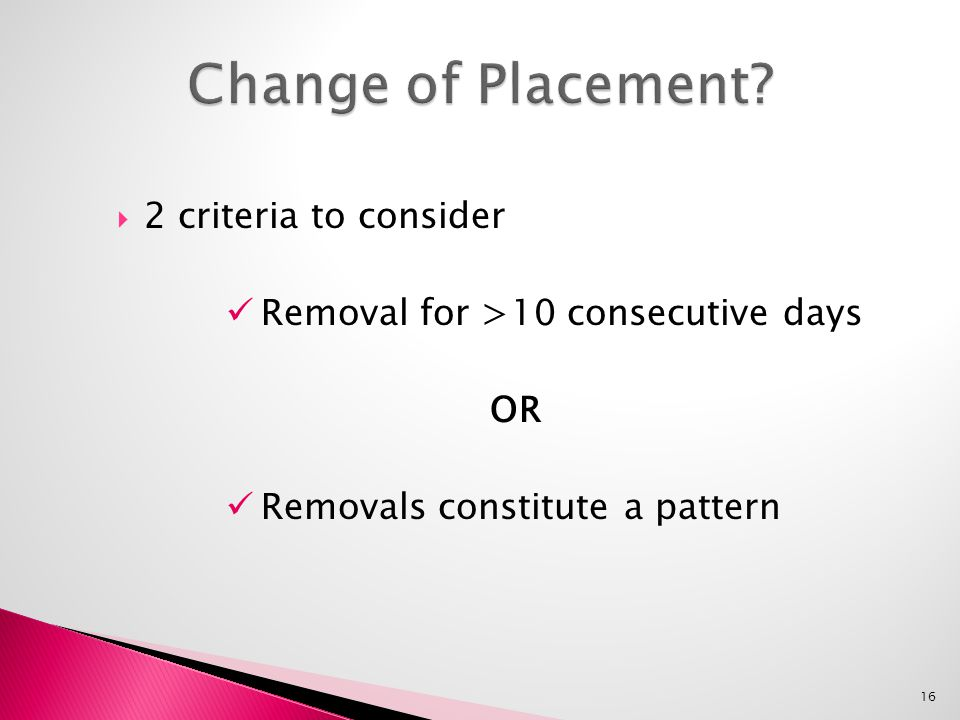  2 criteria to consider Removal for >10 consecutive days OR Removals constitute a pattern 16