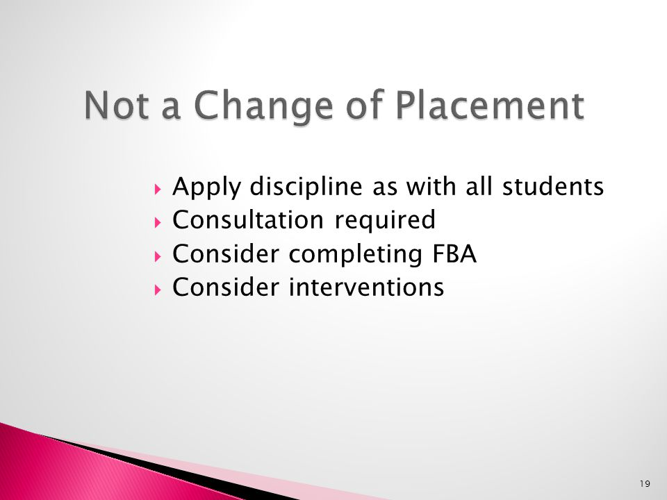  Apply discipline as with all students  Consultation required  Consider completing FBA  Consider interventions 19