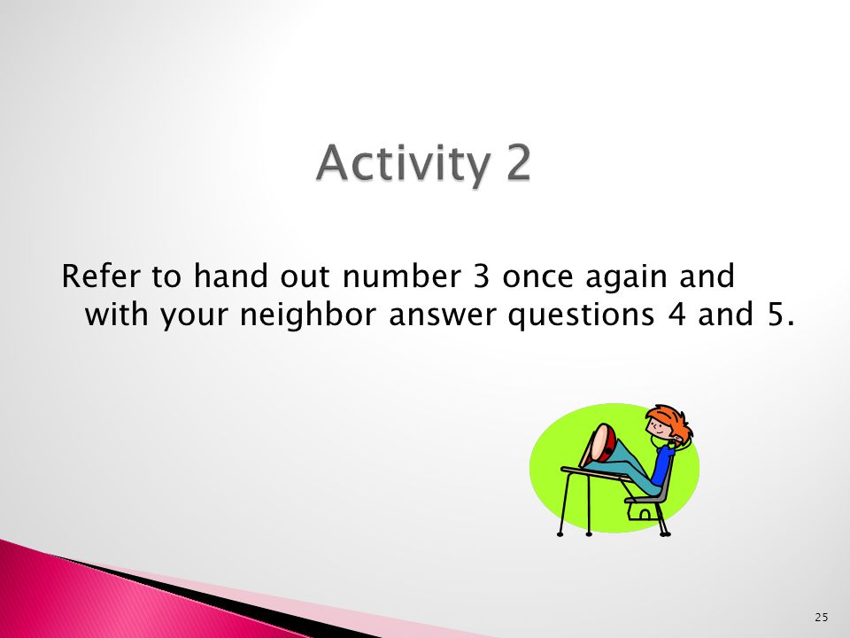 Refer to hand out number 3 once again and with your neighbor answer questions 4 and 5. 25