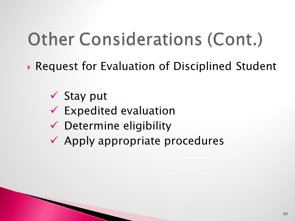  Request for Evaluation of Disciplined Student Stay put Expedited evaluation Determine eligibility Apply appropriate procedures 30