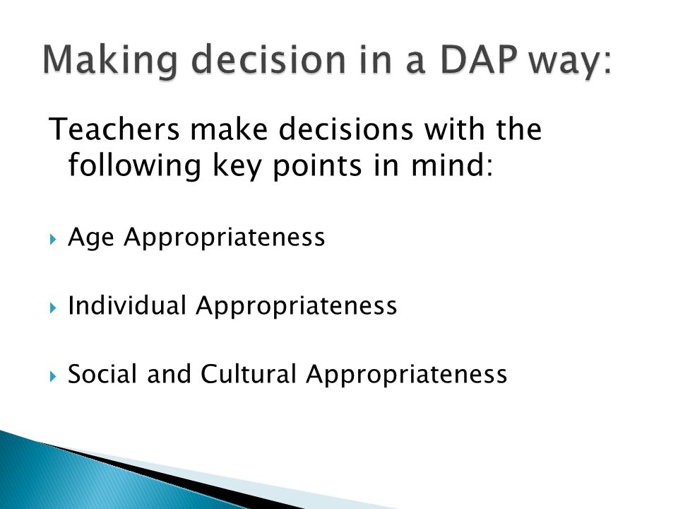 Teachers make decisions with the following key points in mind:  Age Appropriateness  Individual Appropriateness  Social and Cultural Appropriatenes