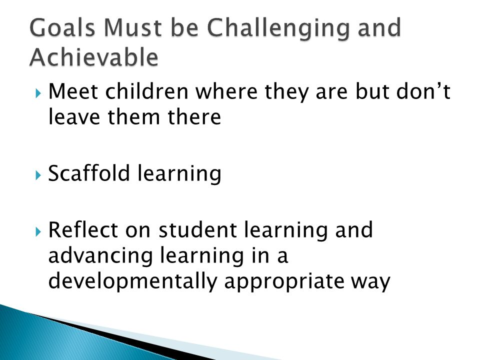  Meet children where they are but don't leave them there  Scaffold learning  Reflect on student learning and advancing learning in a developmentall