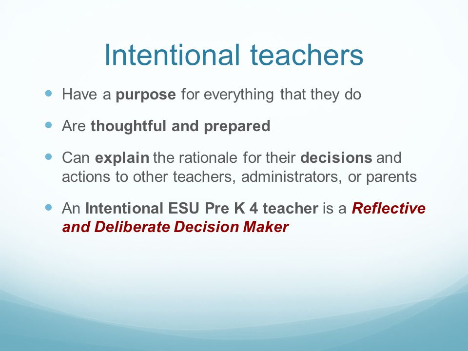 Intentional teachers Have a purpose for everything that they do Are thoughtful and prepared Can explain the rationale for their decisions and actions