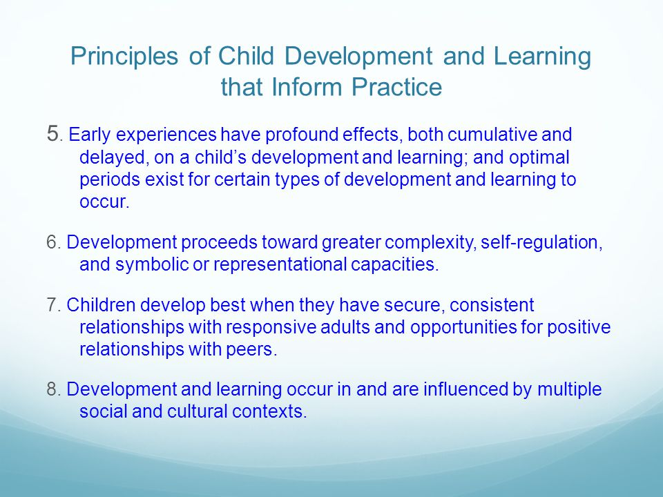 Principles of Child Development and Learning that Inform Practice 5. Early experiences have profound effects, both cumulative and delayed, on a child'