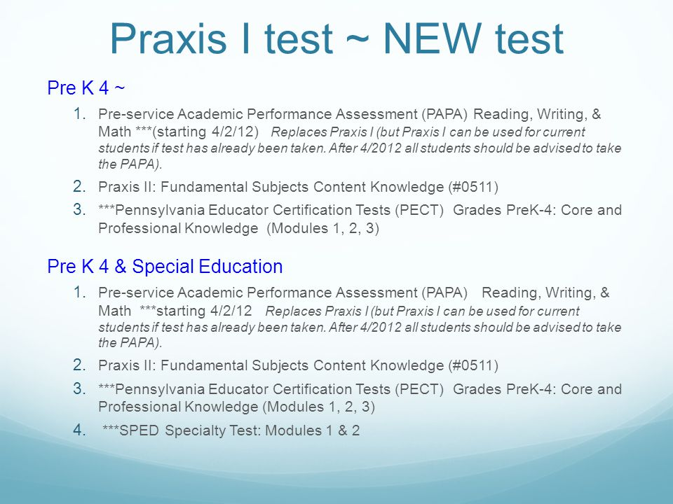 Praxis I test ~ NEW test Pre K 4 ~ 1. Pre-service Academic Performance Assessment (PAPA) Reading, Writing, & Math ***(starting 4/2/12) Replaces Praxis