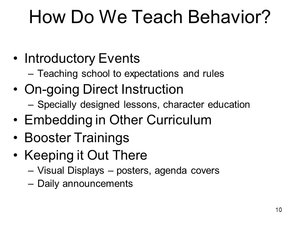 10 How Do We Teach Behavior? Introductory Events –Teaching school to expectations and rules On-going Direct Instruction –Specially designed lessons, c