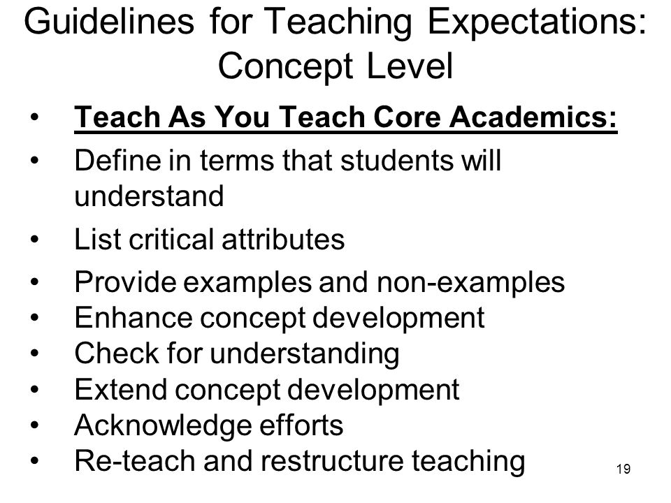 19 Guidelines for Teaching Expectations: Concept Level Teach As You Teach Core Academics: Define in terms that students will understand List critical