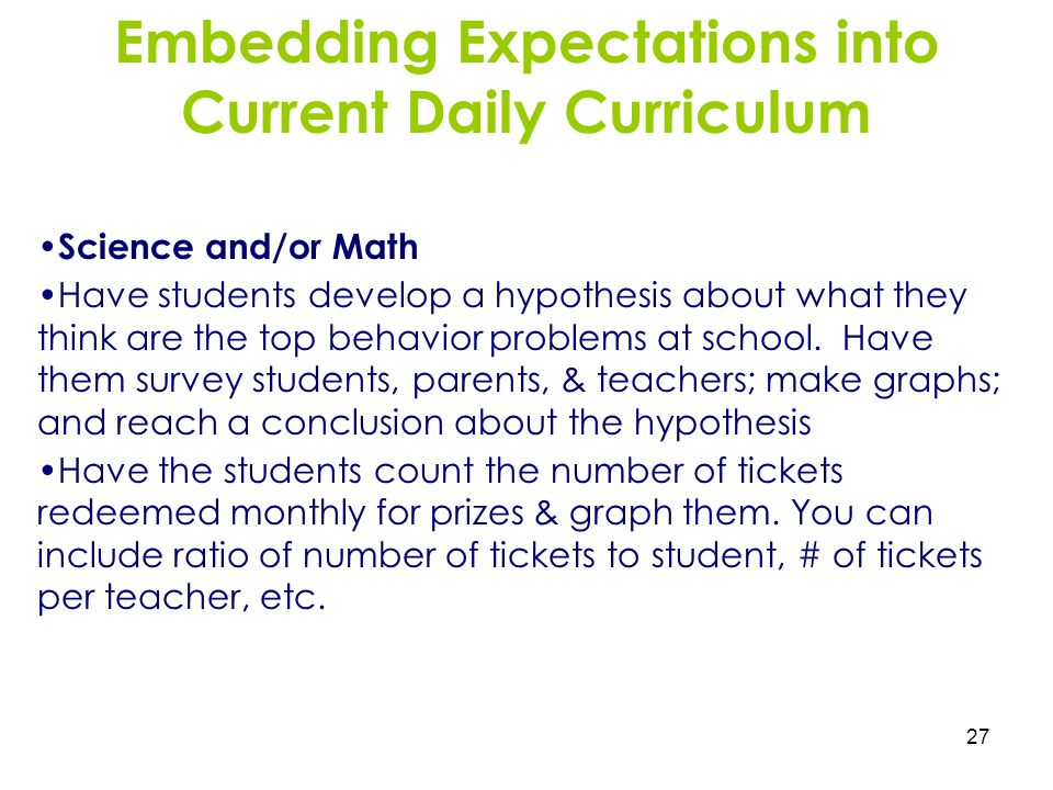 27 Embedding Expectations into Current Daily Curriculum Science and/or Math Have students develop a hypothesis about what they think are the top behav