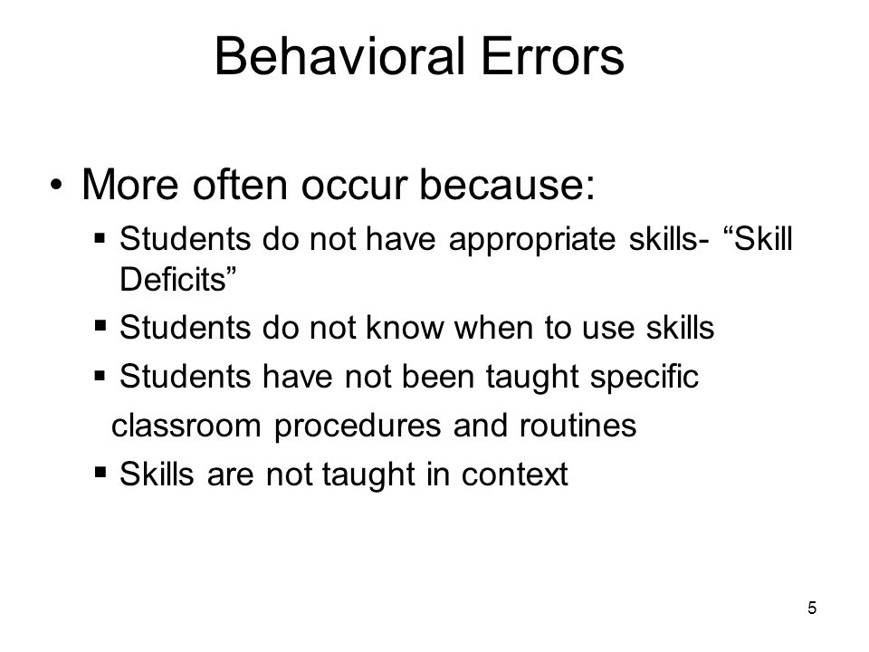 "5 Behavioral Errors More often occur because:  Students do not have appropriate skills- ""Skill Deficits""  Students do not know when to use skills "