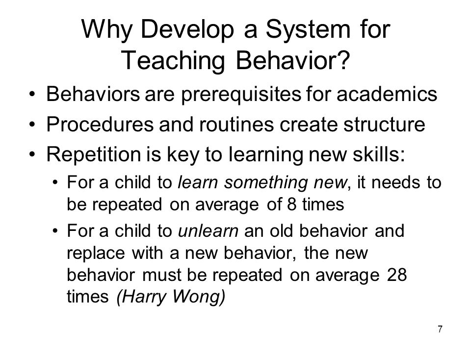7 Why Develop a System for Teaching Behavior? Behaviors are prerequisites for academics Procedures and routines create structure Repetition is key to