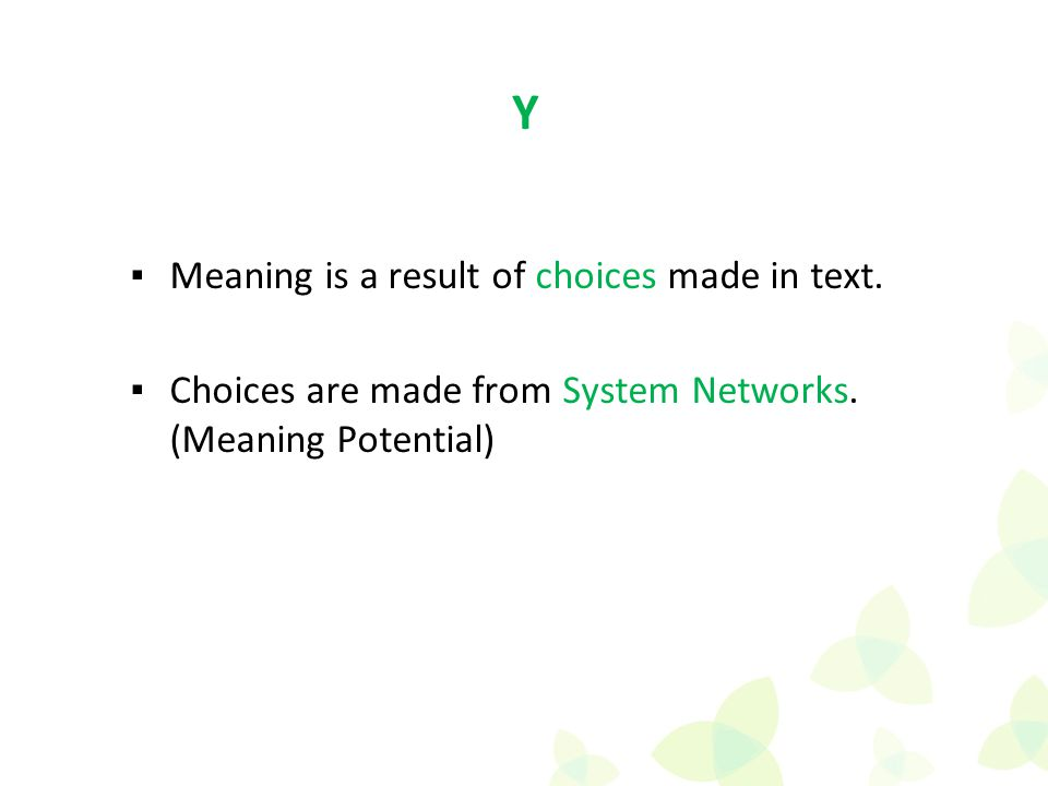 ▪Meaning is a result of choices made in text. ▪Choices are made from System Networks. (Meaning Potential) Y