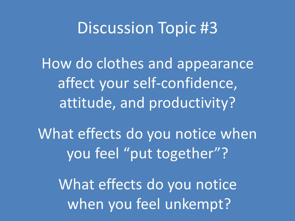 Discussion Topic #3 How do clothes and appearance affect your self-confidence, attitude, and productivity.