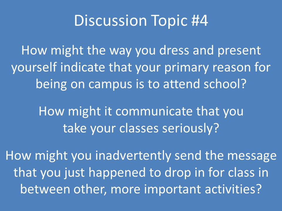 Discussion Topic #4 How might the way you dress and present yourself indicate that your primary reason for being on campus is to attend school.