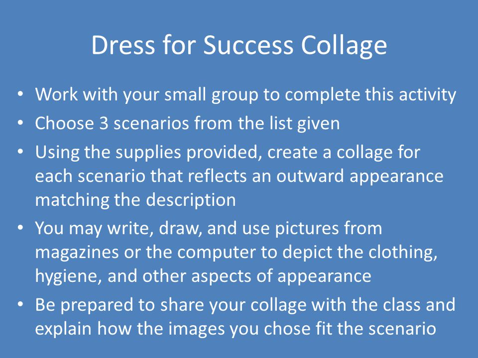 Dress for Success Collage Work with your small group to complete this activity Choose 3 scenarios from the list given Using the supplies provided, create a collage for each scenario that reflects an outward appearance matching the description You may write, draw, and use pictures from magazines or the computer to depict the clothing, hygiene, and other aspects of appearance Be prepared to share your collage with the class and explain how the images you chose fit the scenario