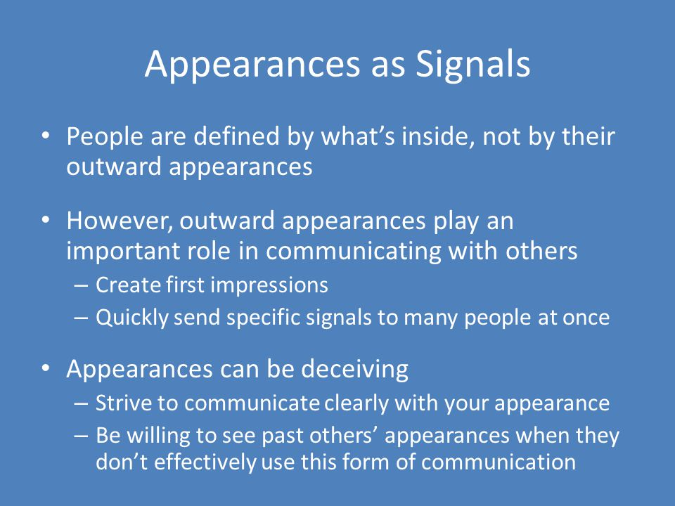 Appearances as Signals People are defined by what's inside, not by their outward appearances However, outward appearances play an important role in communicating with others – Create first impressions – Quickly send specific signals to many people at once Appearances can be deceiving – Strive to communicate clearly with your appearance – Be willing to see past others' appearances when they don't effectively use this form of communication